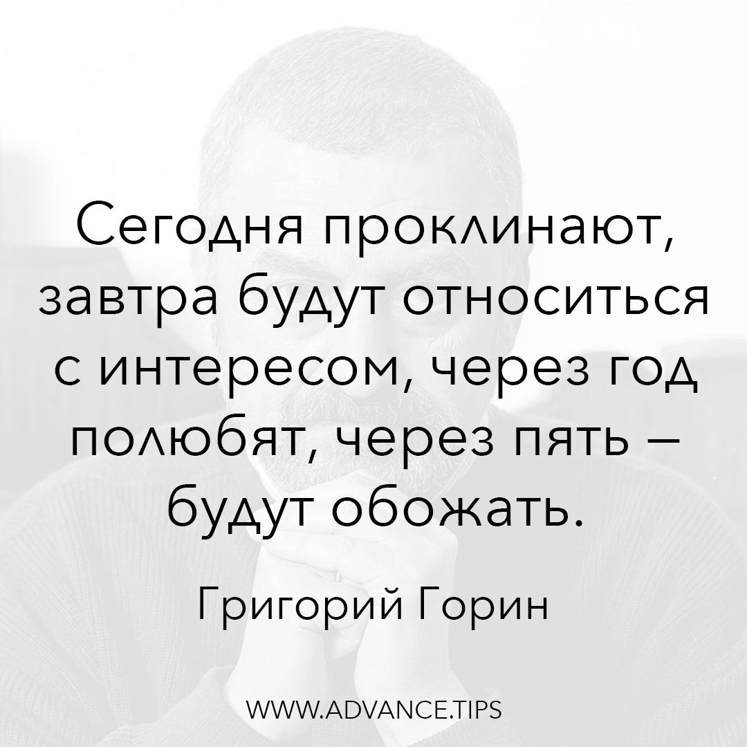 Сегодня проклинают, завтра будут относиться с интересом, через год полюбят, через пять - будут обожать. - Григорий Горин - 10 Мудрых Мыслей.