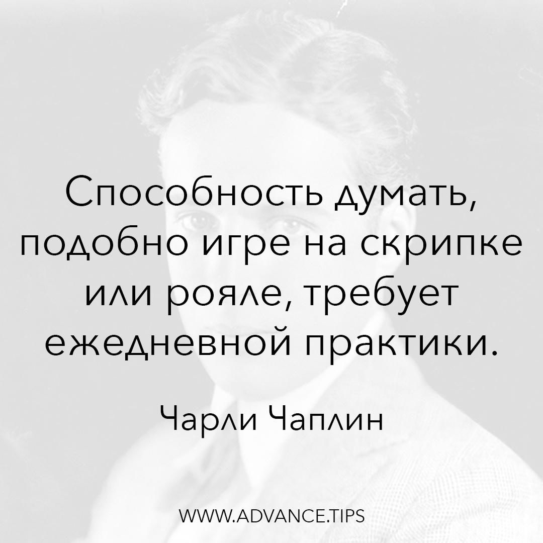 Способность думать, подобно игре на скрипке или рояле, требует ежедневной практики. - Чарли Чаплин - 10 Мудрых Мыслей.