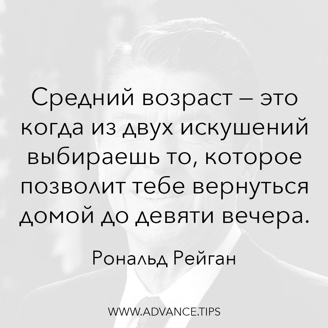 Средний возраст - это когда из двух искушений выбираешь то, которое позволит тебе вернуться домой до девяти вечера. - Рональд Рейган - 10 Мудрых Мыслей.