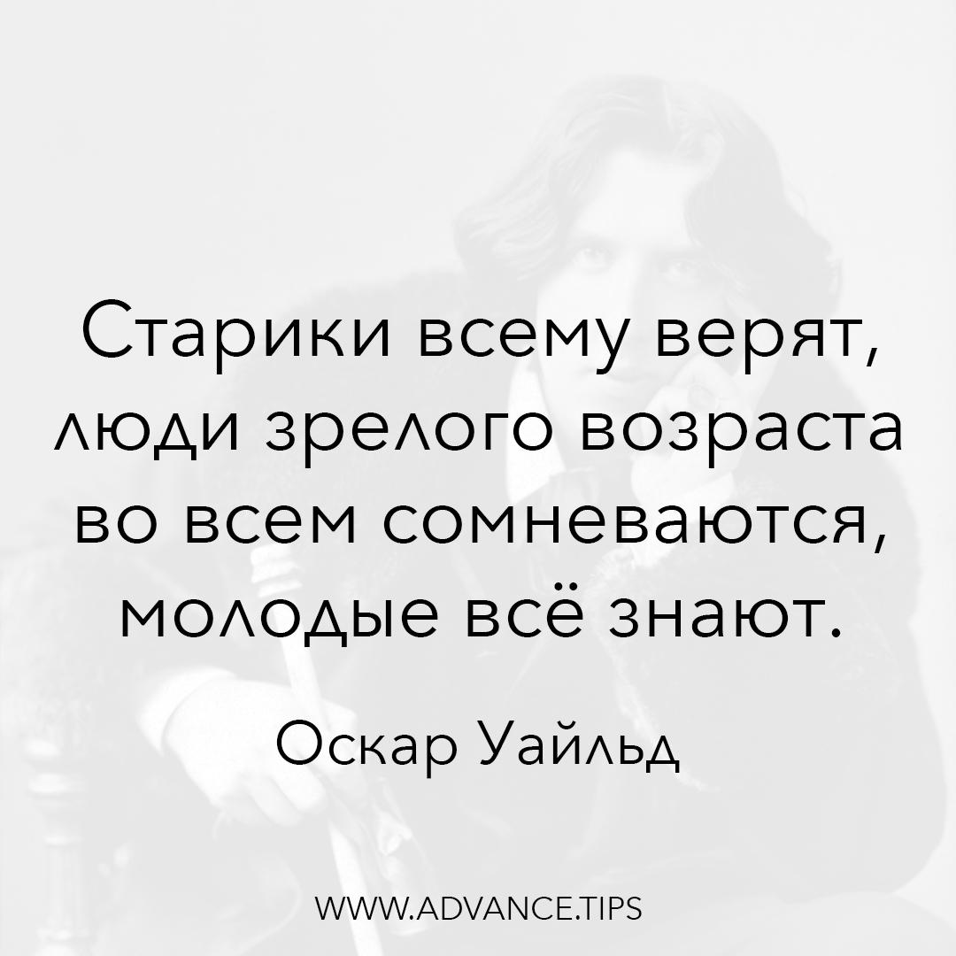 Старики всему верят, люди зрелого возраста во всем сомневаются, молодые все знают. - Оскар Уайльд - 10 Мудрых Мыслей.