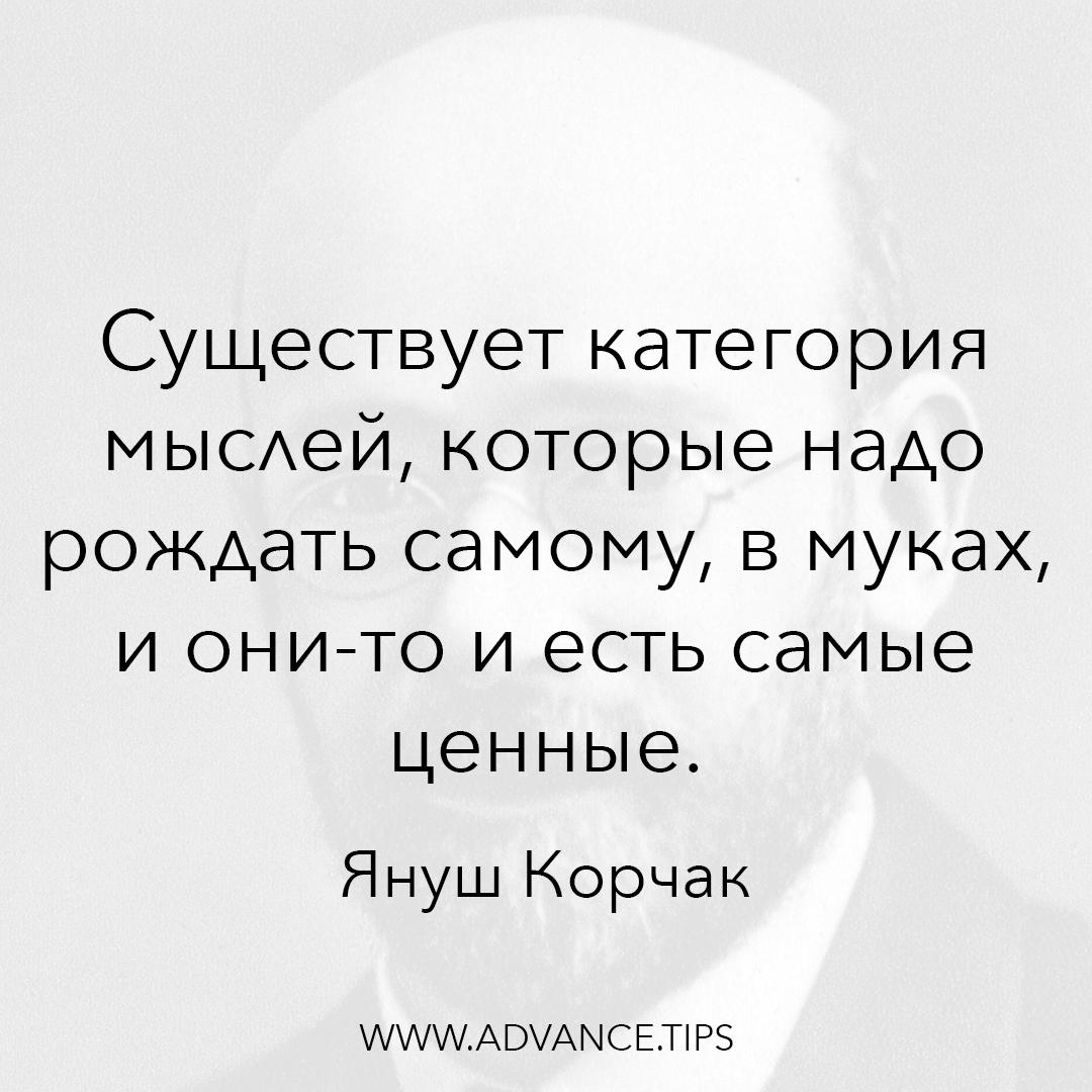 Существует категория мыслей, которые надо рождать самому, в муках, и они-то и есть самые ценные. - Януш Корчак - 10 Мудрых Мыслей.