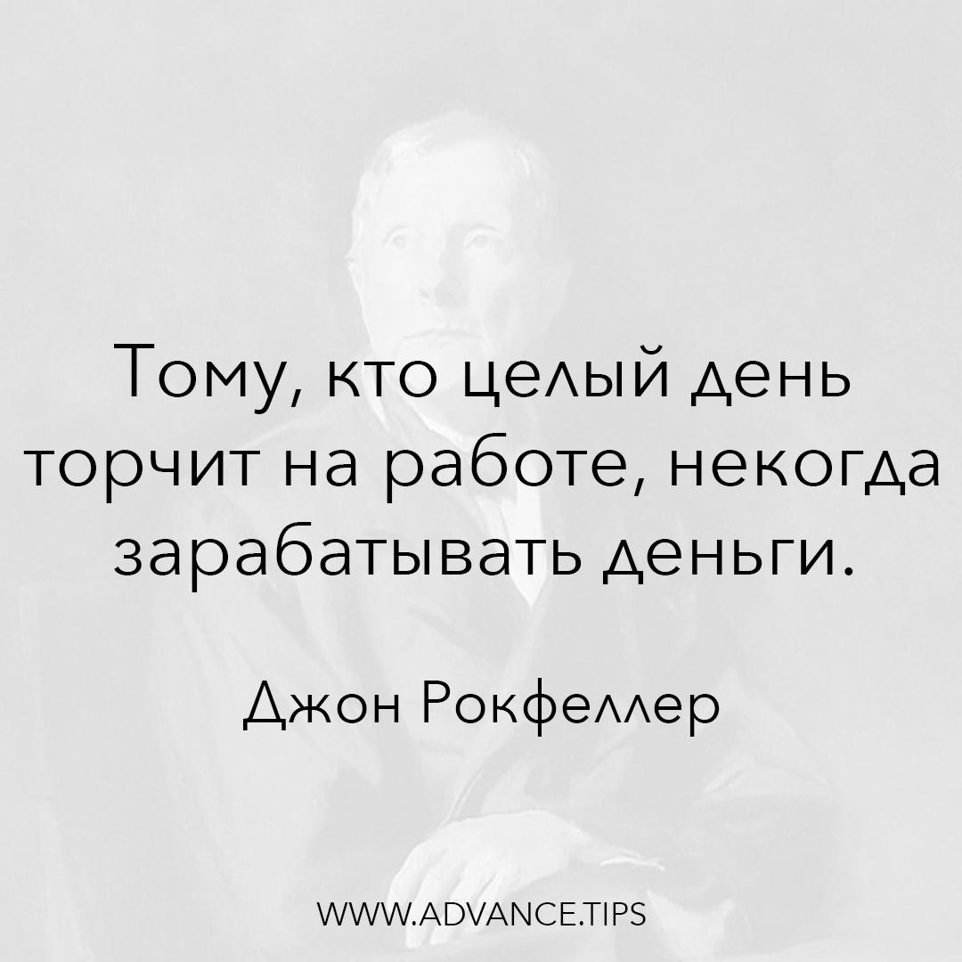 Тому, кто целый день торчит на работе, некогда зарабатывать деньги. - Джон Рокфеллер - 10 Мудрых Мыслей.