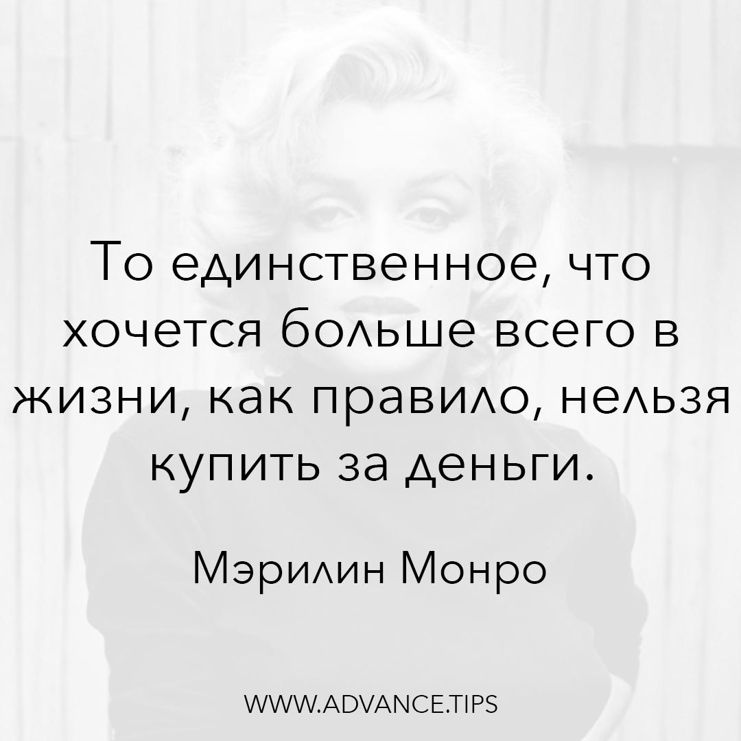 То единственное, что хочется больше всего в жизни, как правило, нельзя купить за деньги. - Мэрилин Монро - 10 Мудрых Мыслей.