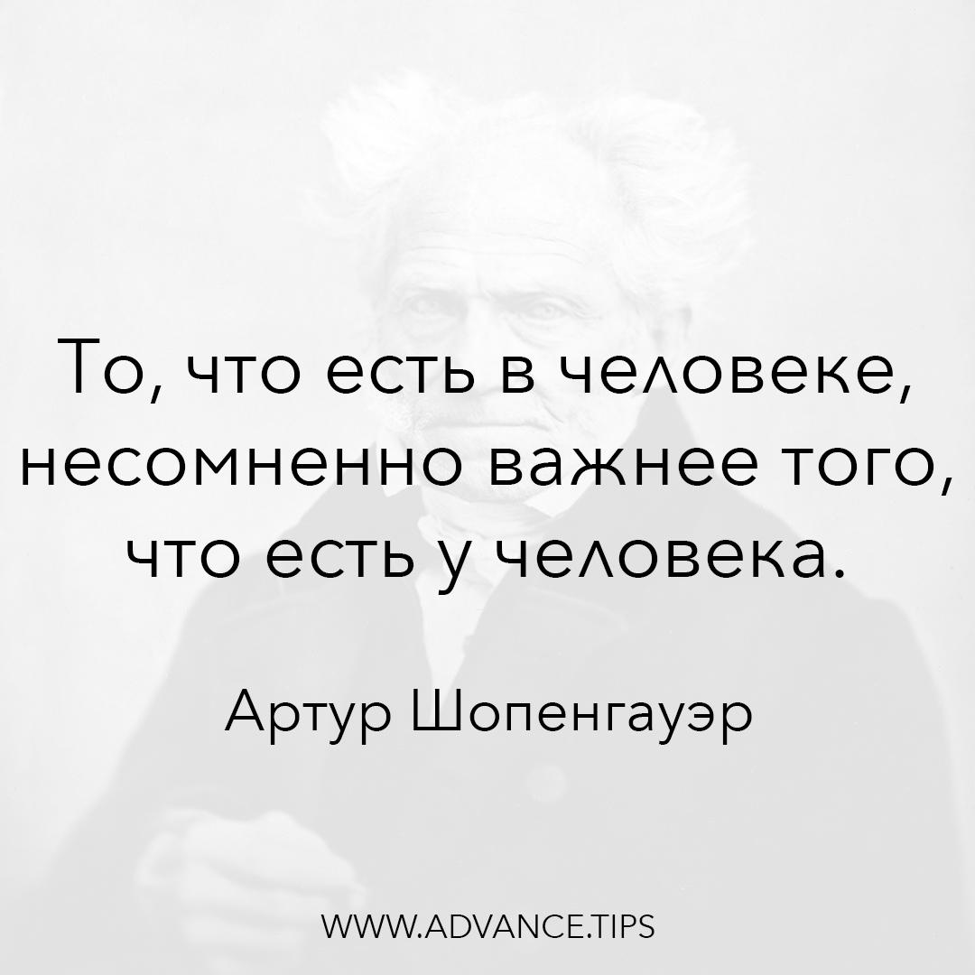 То, что есть в человеке, несомненно важнее того, что есть у человека. - Артур Шопенгауэр, 10 Мудрых Мыслей
