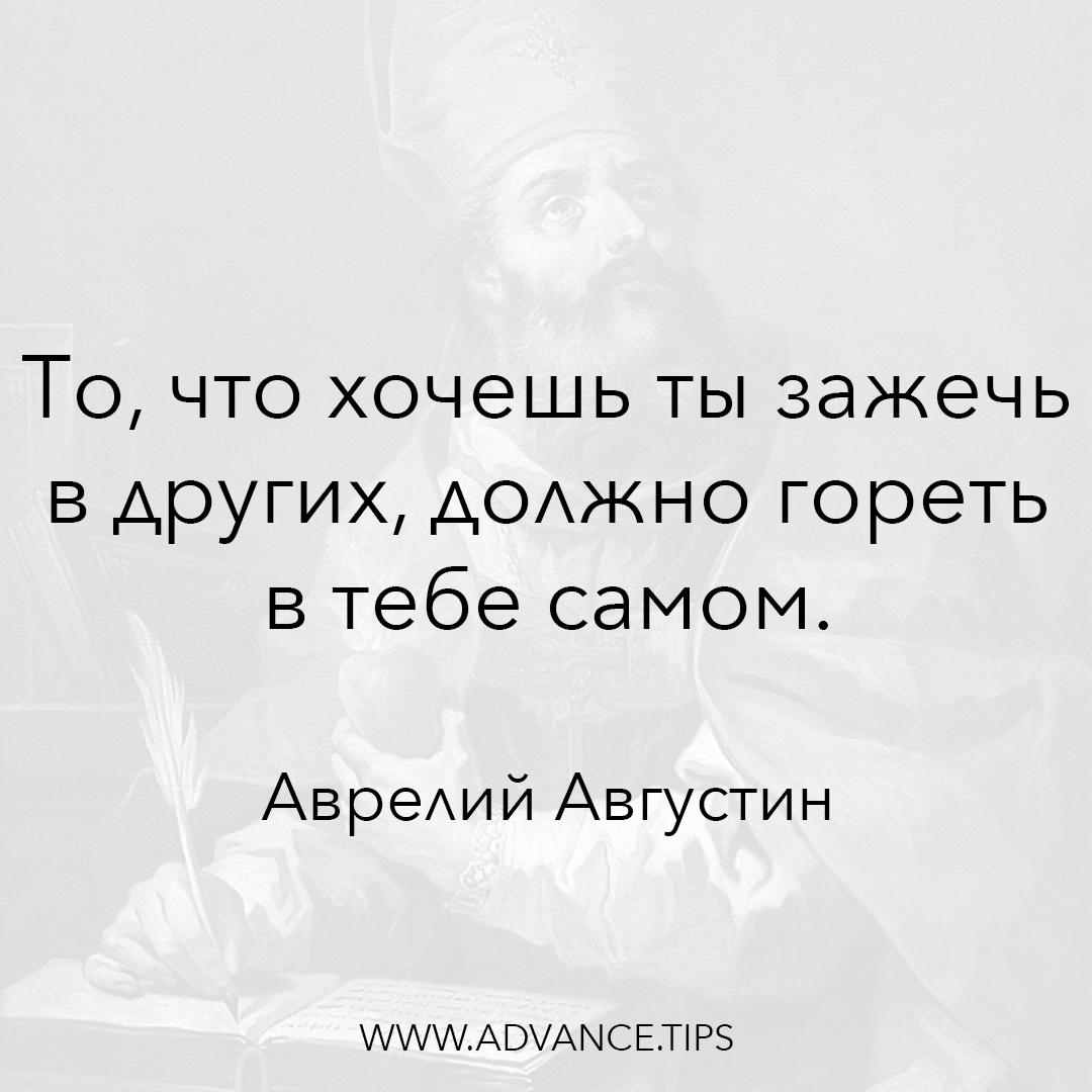 То, что ты хочешь зажечь в других, должно гореть в тебе самом. - Аврелий Августин - 10 Мудрых Мыслей.