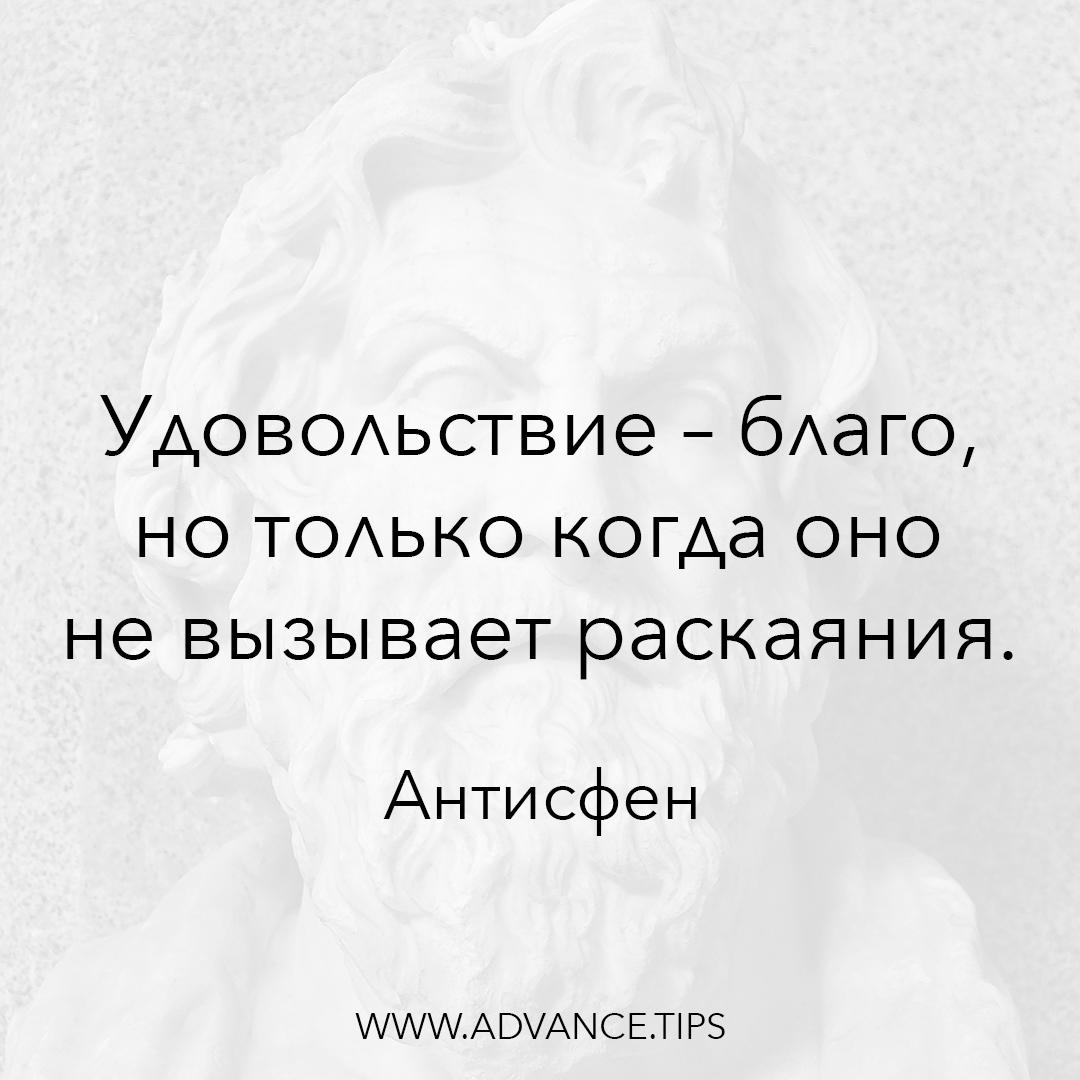 Удовольствие - благо, но только когда оно не вызывает раскаяния. - Антисфен - 10 Мудрых Мыслей.