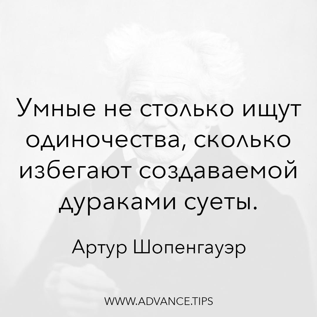 Умные не столько ищут одиночества, сколько избегают создаваемой дураками суеты. - Артур Шопенгауэр, 10 Мудрых Мыслей