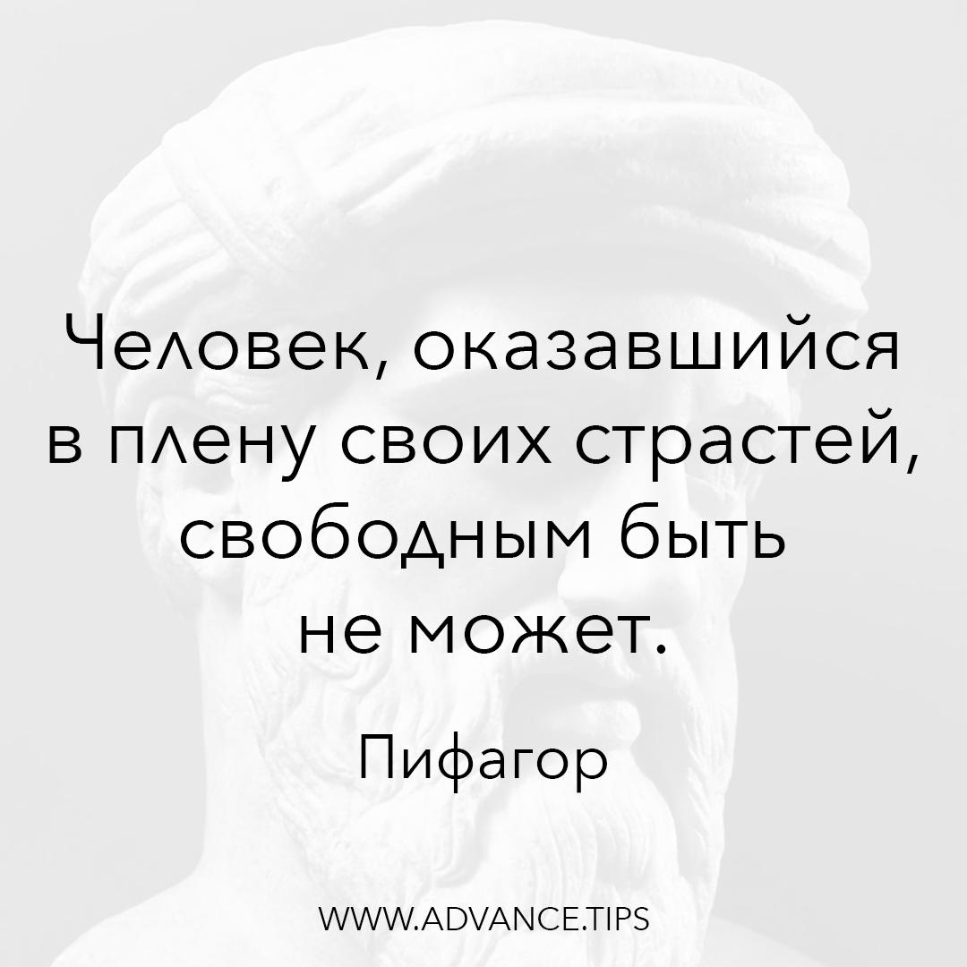 Человек, оказавшийся в плену своих страстей, свободным быть не может. - Пифагор - 10 Мудрых Мыслей.