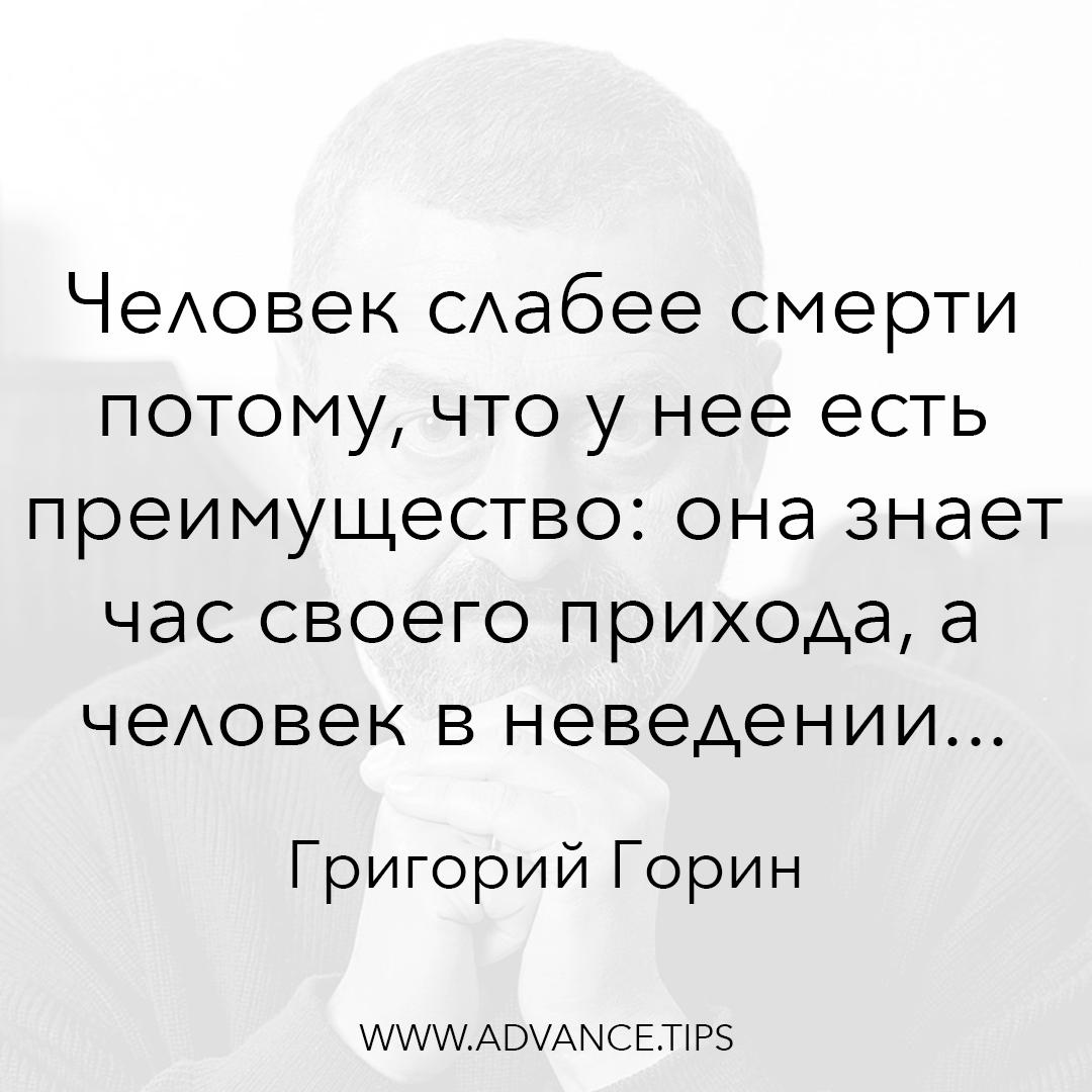 Человек слабее смерти потому, что у нее есть преимущество: она знает час своего прихода, а человек в неведении... - Григорий Горин - 10 Мудрых Мыслей.