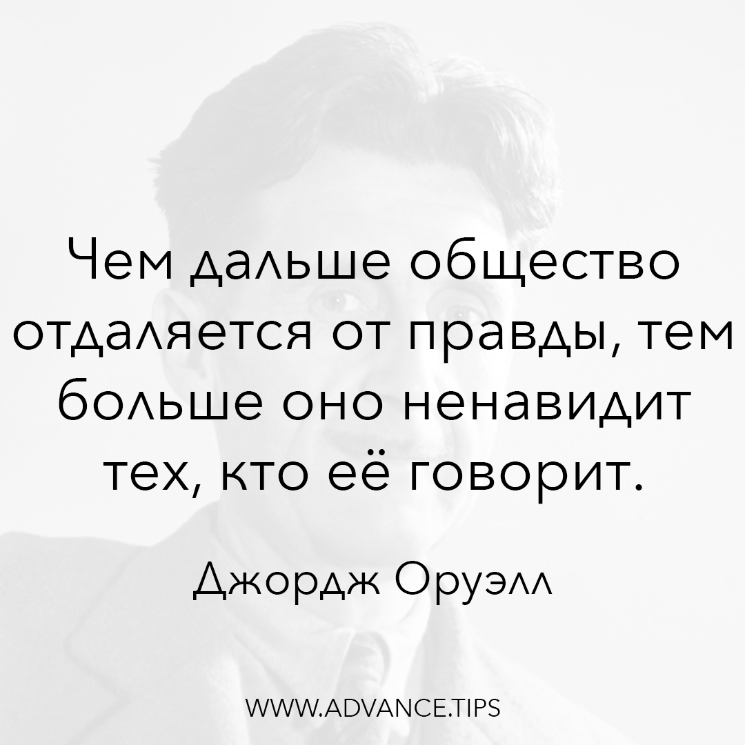Чем дальше общество отдаляется от правды, тем больше оно ненавидит тех, кто её говорит. - Джордж Оруэлл, 10 Мудрых Мыслей.
