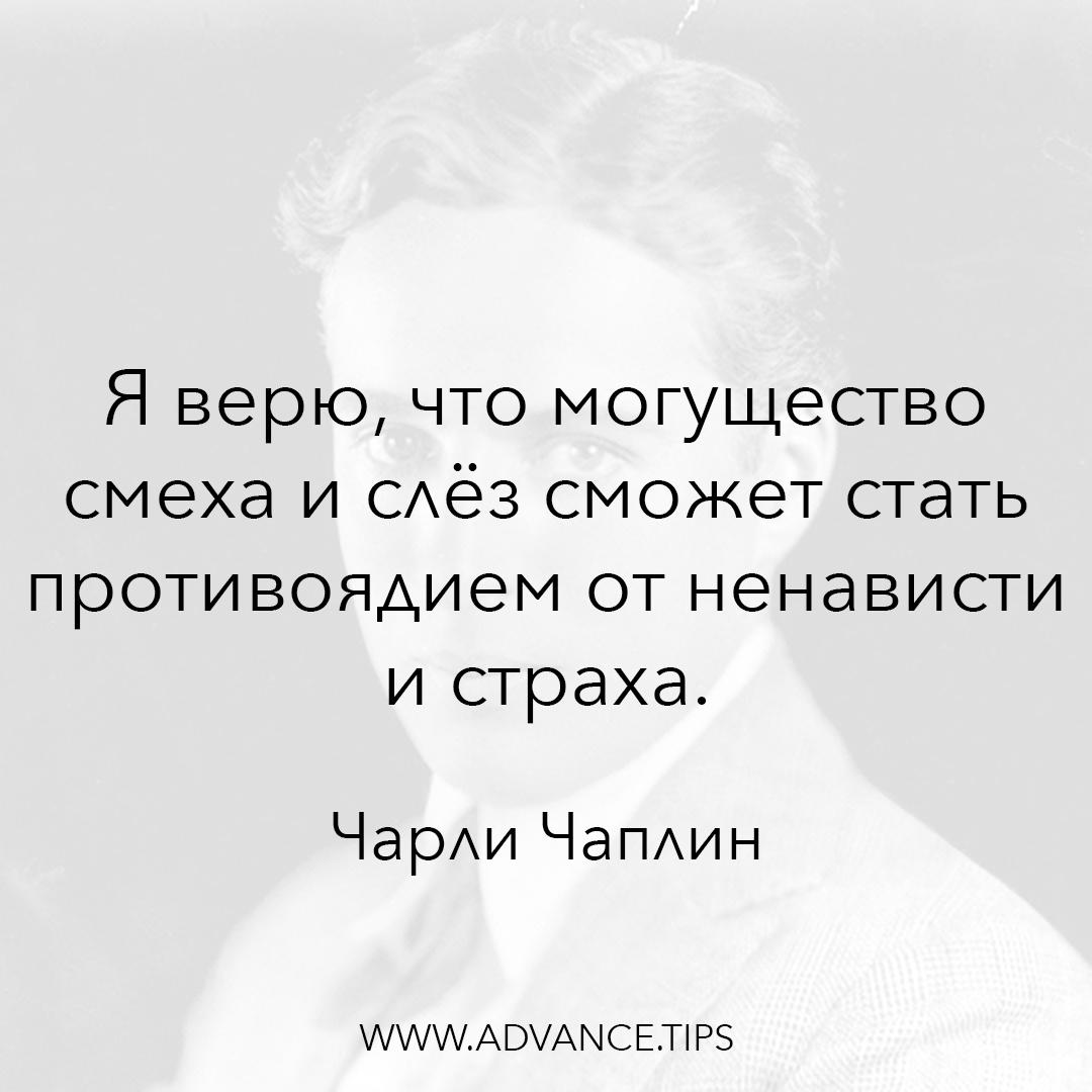 Я верю, что могущество смеха и слёз сможет стать противоядием от ненависти и страха. - Чарли Чаплин - 10 Мудрых Мыслей.