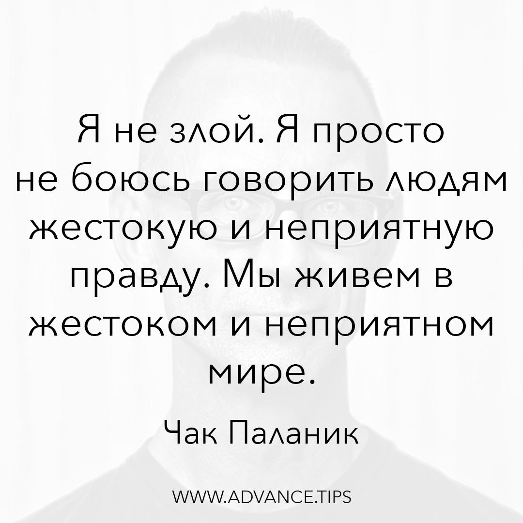 Я не злой. Я просто не боюсь говорить людям жестокую и неприятную правду. Мы живем в жестоком и неприятном мире. - Чак Паланик - 10 Мудрых Мыслей.