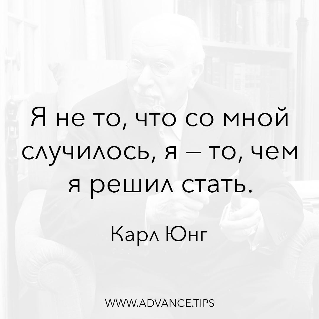 Я не то, что со мной случилось, я - то, чем я решил стать. - Карл Юнг, 10 Мудрых Мыслей.