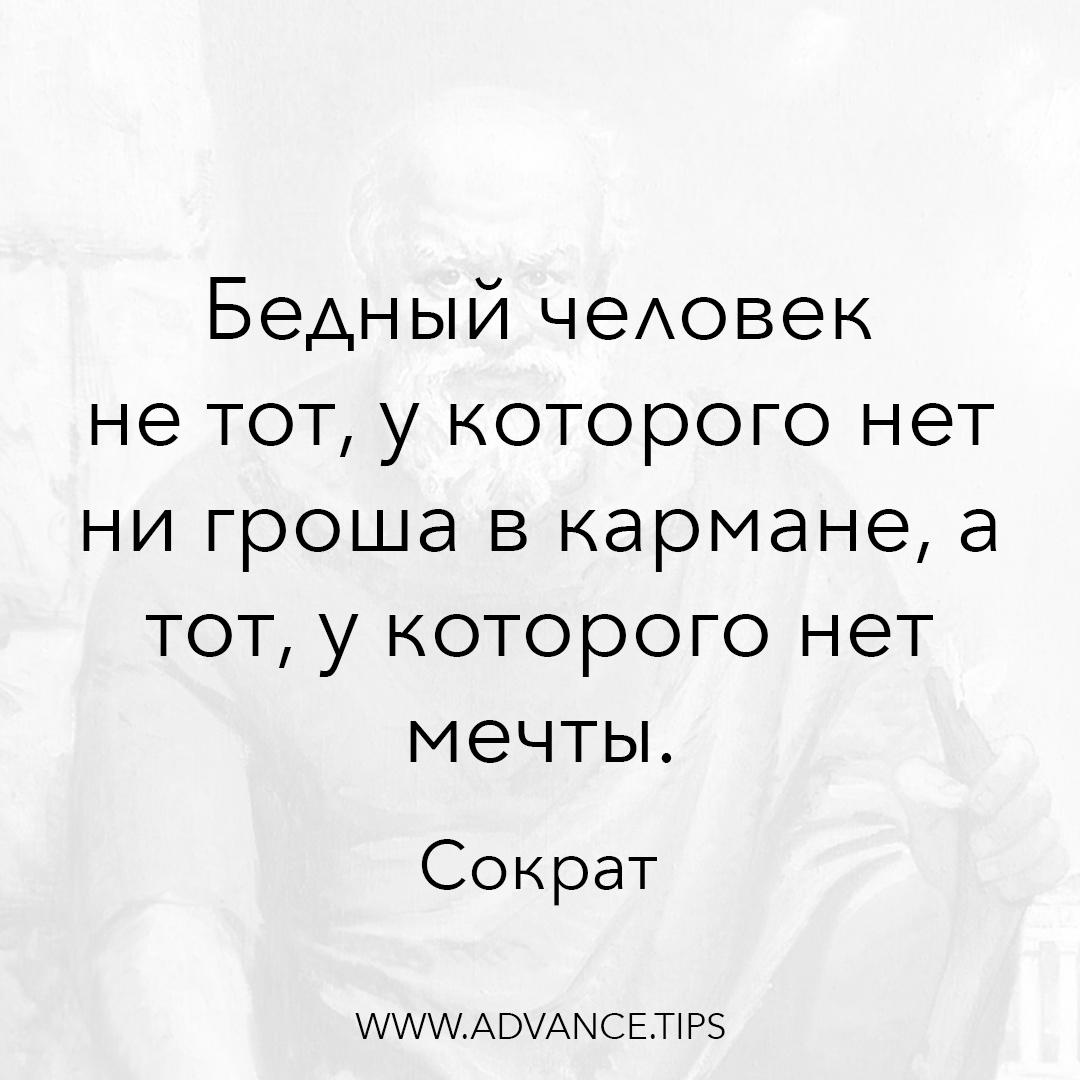 Бедный человек не тот, у которого нет ни гроша в кармане, а тот, у которого нет мечты. - Сократ - 10 Мудрых Мыслей.