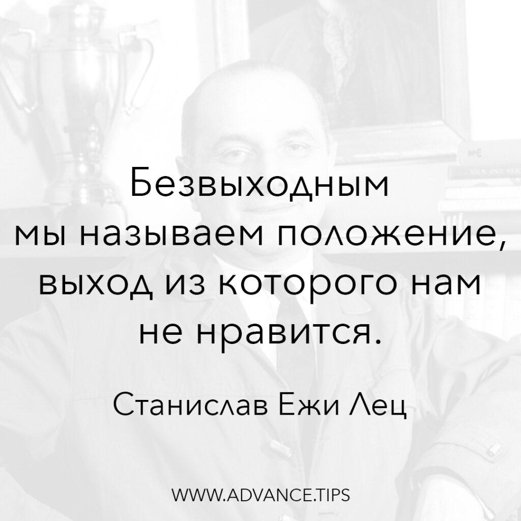 Безвыходным мы называем положение, выход из которого нам не нравится. - Станислав Ежи Лец - 10 Мудрых Мыслей.