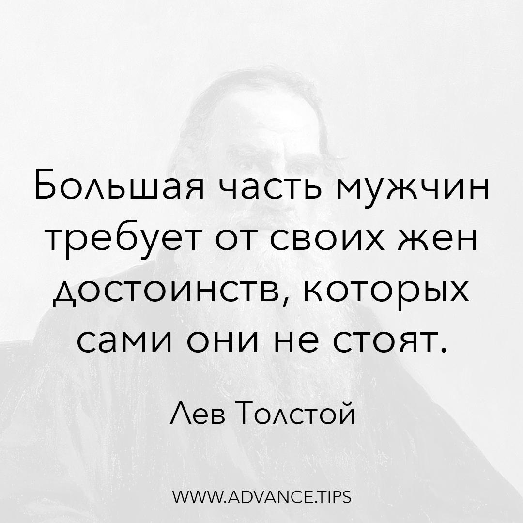 Большая часть мужчин требует от своих жен достоинств, которых сами они не стоят. - Лев Толстой - 10 Мудрых Мыслей.