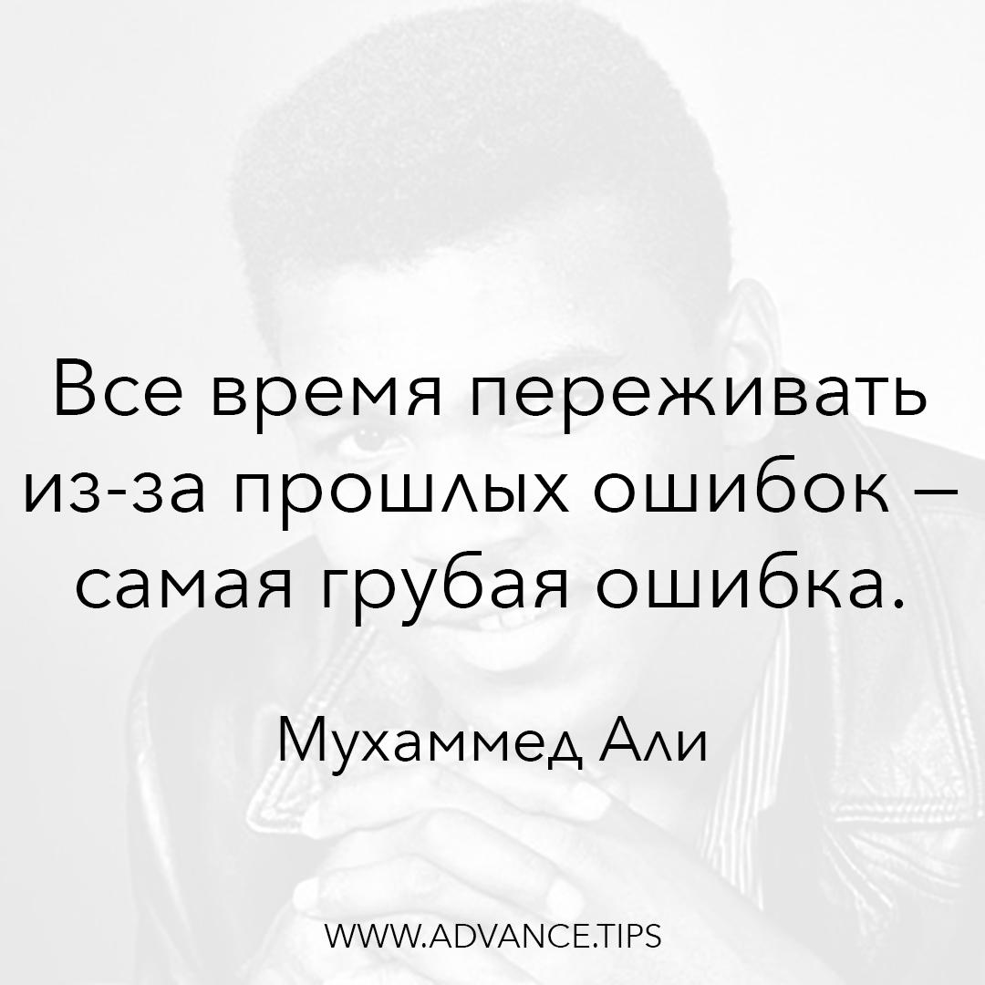 Все время переживать из-за прошлых ошибок - самая грубая ошибка. - Мухаммед Али - 10 Мудрых Мыслей.