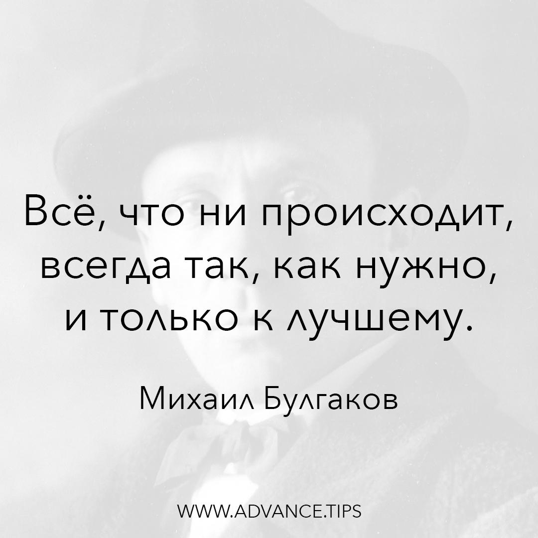 Всё, что ни происходит, всегда так, как нужно, и только к лучшему. - Михаил Булгаков - 10 Мудрых Мыслей.