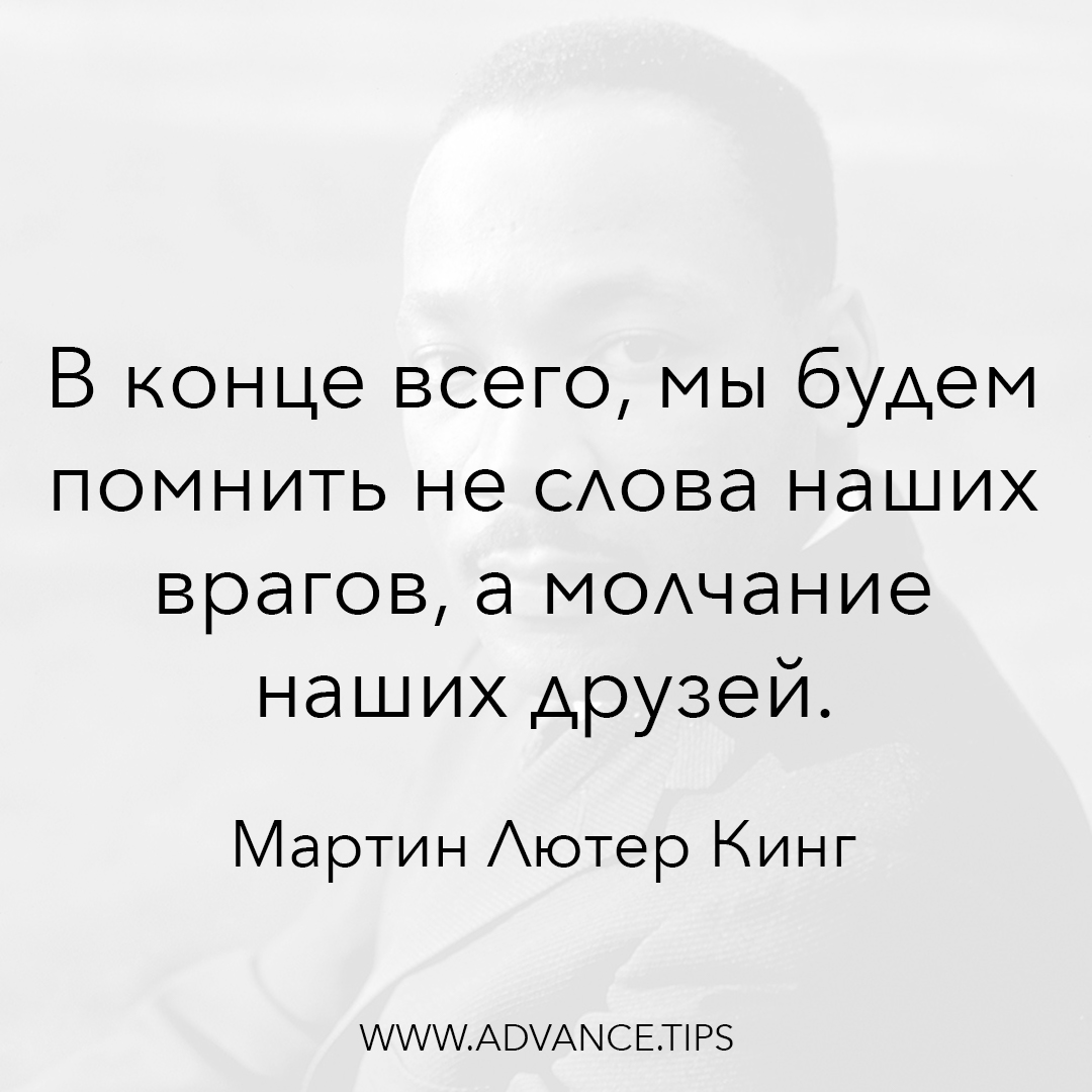 В конце всего, мы будем помнить не слова наших врагов, а молчание наших друзей. - Мартин Лютер Кинг - 10 Мудрых Мыслей.