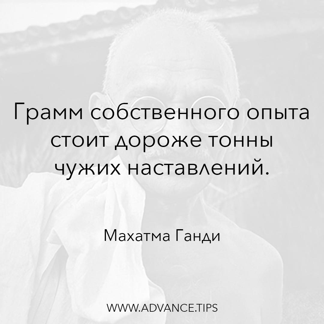 Грамм собственного опыта стоит дороже тонны чужих наставлений. - Махатма Ганди - 10 Мудрых Мыслей.