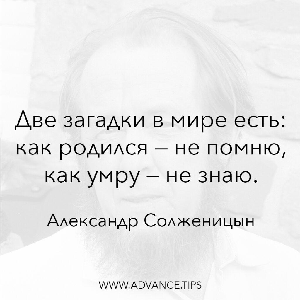 Две загадки в мире есть: как родился - не помню, как умру - не знаю. - Александр Солженицын - 10 Мудрых Мыслей.
