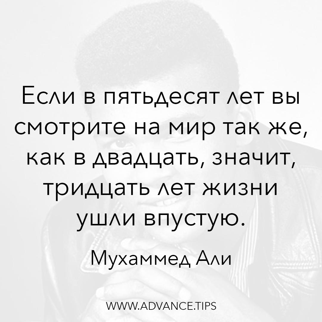 Если в пятьдесят лет вы смотрите на мир так же, как в двадцать, значит, тридцать лет жизни ушли впустую. - Мухаммед Али - 10 Мудрых Мыслей.