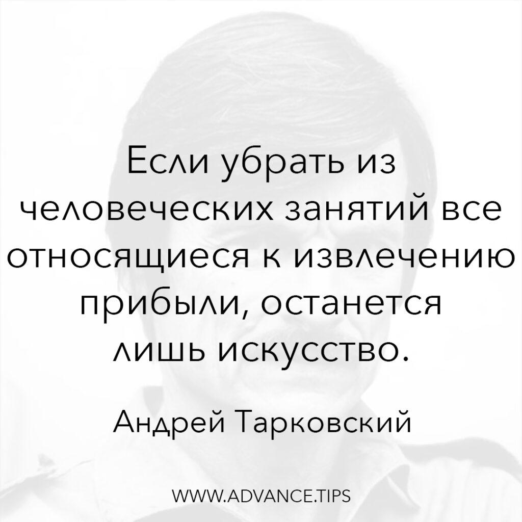 Если убрать из человеческих занятий все относящиеся к извлечению прибыли, останется лишь искусство. - Андрей Тарковский - 10 Мудрых Мыслей.