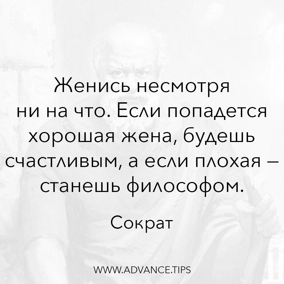 Женись несмотря ни на что. Если попадется хорошая жена, будешь счастливым, а если плохая - станешь философом. - Сократ - 10 Мудрых Мыслей.