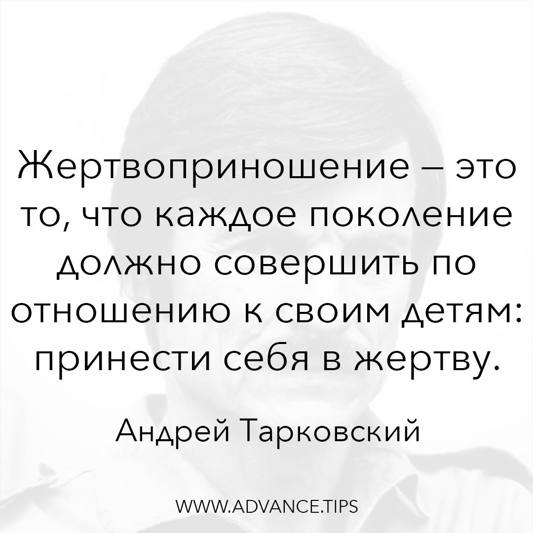 Жертвоприношение - это то, что каждое поколение должно совершить по отношению к своим детям: принести себя в жертву. - Андрей Тарковский - 10 Мудрых Мыслей.
