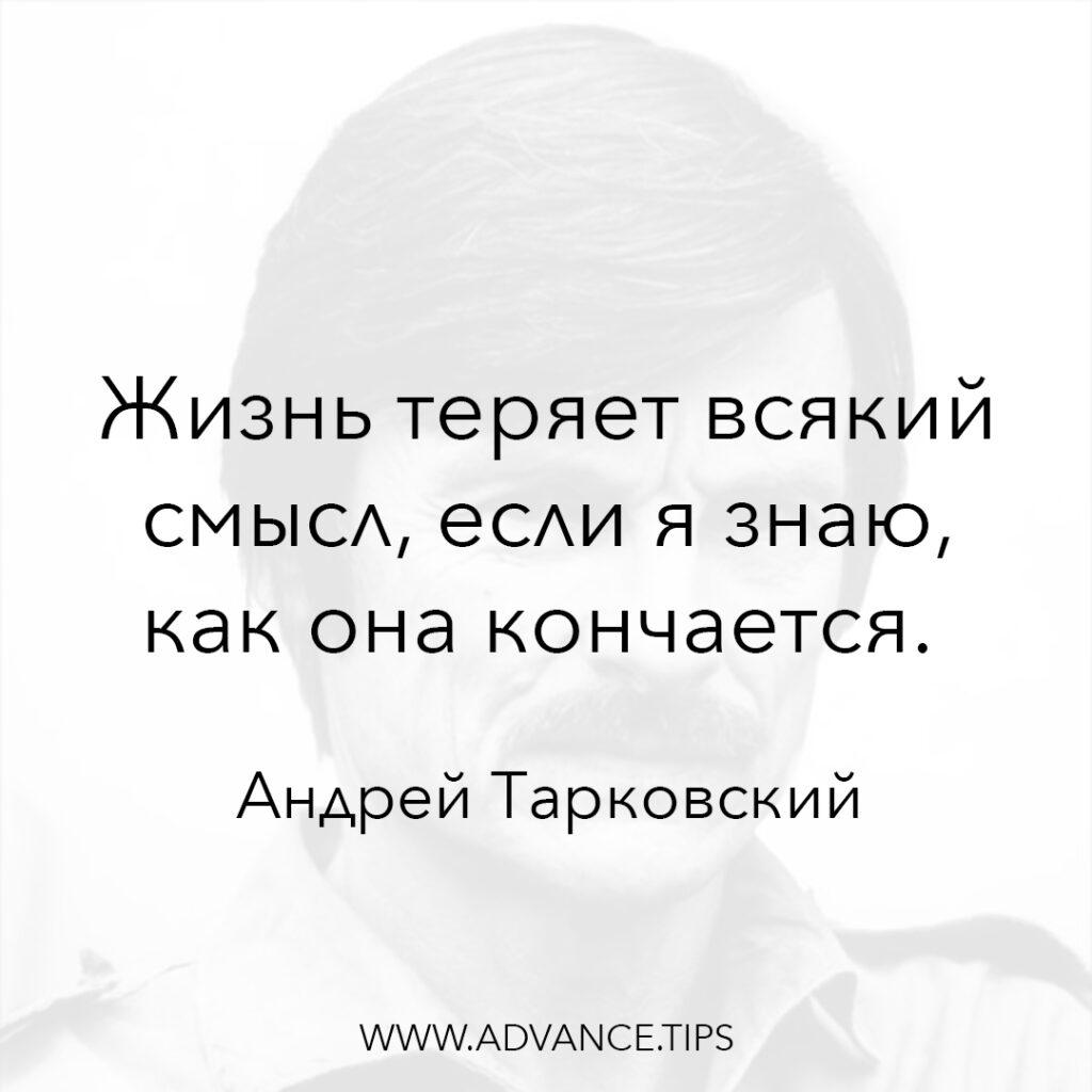 Жизнь теряет всякий смысл, если я знаю, как она кончается. - Андрей Тарковский - 10 Мудрых Мыслей.