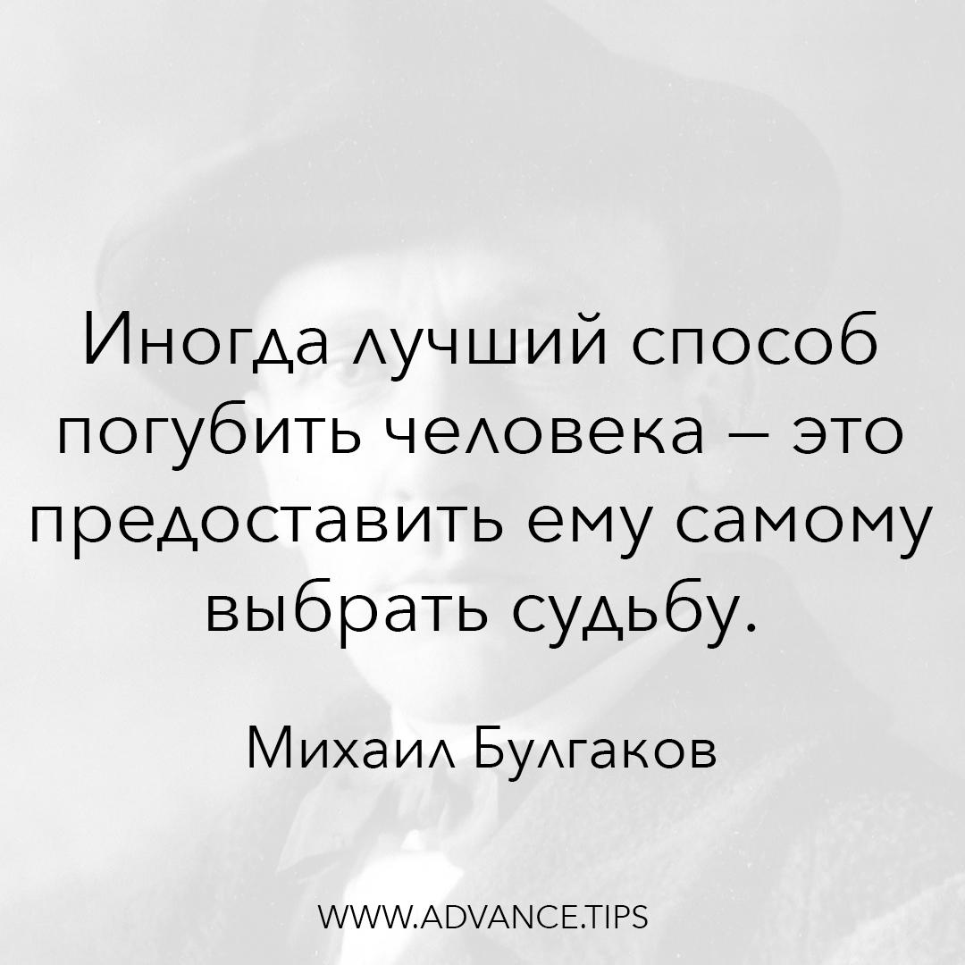 Иногда лучший способ погубить человека - это предоставить ему самому выбрать судьбу. - Михаил Булгаков - 10 Мудрых Мыслей.
