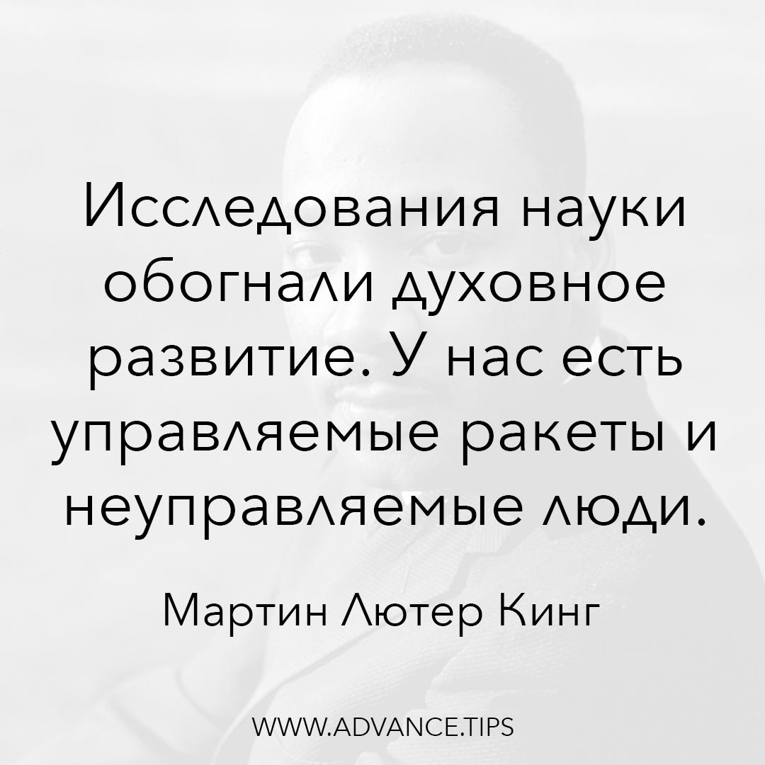 Исследования науки обогнали духовное развитие. У нас есть управляемые ракеты и неуправляемые люди. - Мартин Лютер Кинг - 10 Мудрых Мыслей.
