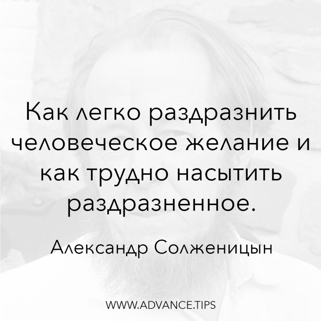 Как легко раздразнить человеческое желание и как трудно насытить раздразненное. - Александр Солженицын - 10 Мудрых Мыслей.