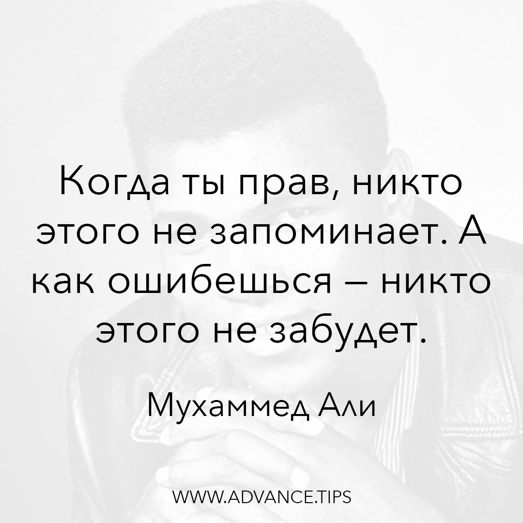 Когда ты прав, никто этого не запоминает. А как ошибешься - никто этого не забудет. - Мухаммед Али - 10 Мудрых Мыслей.