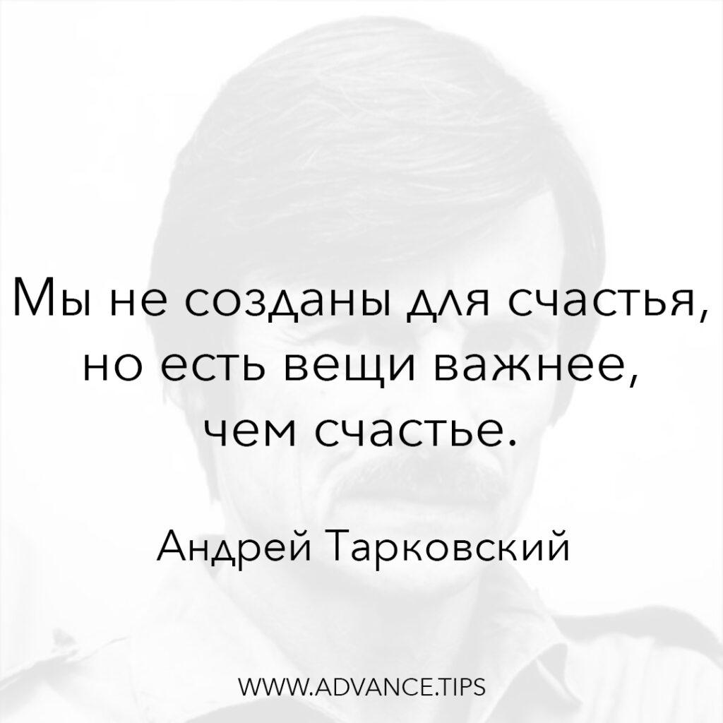 Мы не созданы для счастья, но есть вещи важнее, чем счастье. - Андрей Тарковский - 10 Мудрых Мыслей.