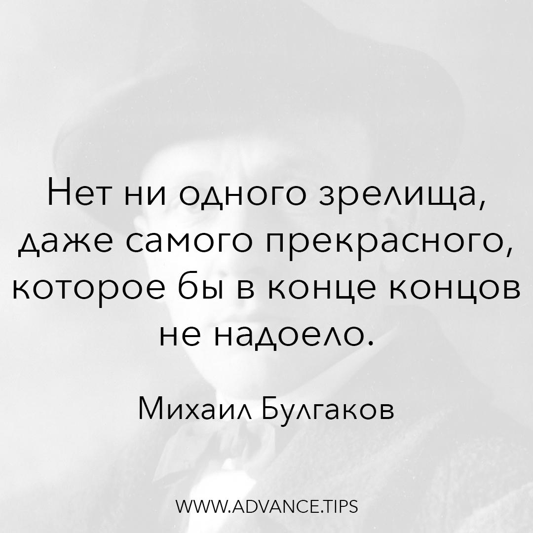 Нет ни одного зрелища, даже самого прекрасного, которое бы в конце концов не надоело. - Михаил Булгаков - 10 Мудрых Мыслей.