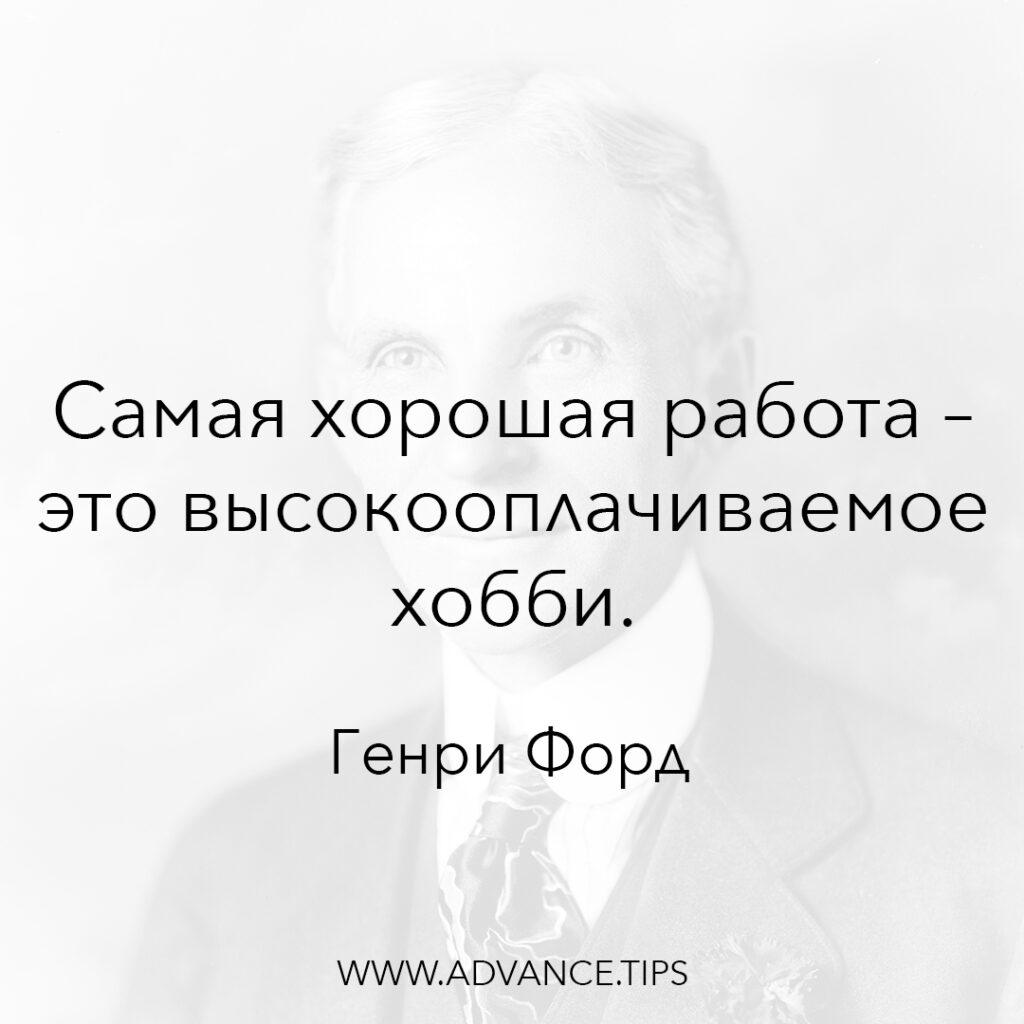 Самая хорошая работа - это высокооплачиваемое хобби. - Генри Форд - 10 Мудрых Мыслей.