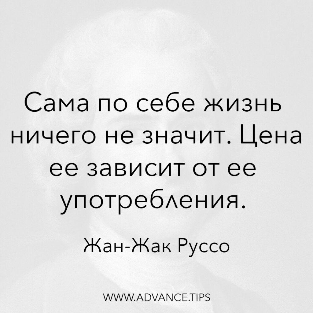 Сама по себе жизнь ничего не значит. Цена ее зависит от ее употребления. - Жан-Жак Руссо - 10 Мудрых Мыслей.