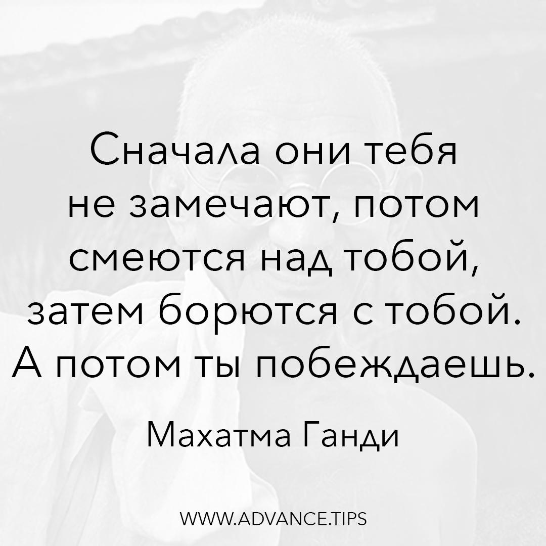 Сначала они тебя не замечают, потом смеются над тобой, затем борются с тобой. А потом ты побеждаешь. - Махатма Ганди - 10 Мудрых Мыслей.