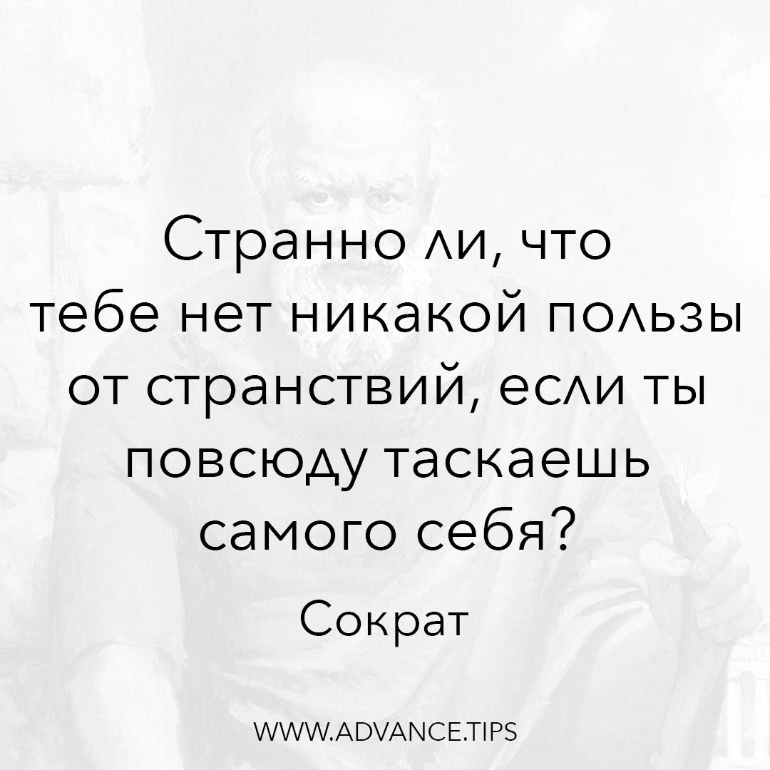 Странно ли, что тебе нет никакой пользы от странствий, если ты повсюду таскаешь самого себя? - Сократ - 10 Мудрых Мыслей.