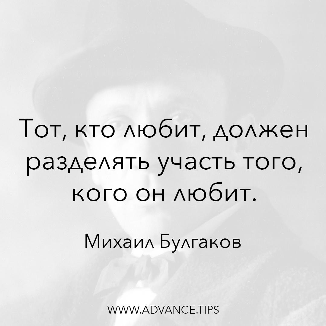 Тот, кто любит, должен разделять участь того, кого он любит. - Михаил Булгаков - 10 Мудрых Мыслей.