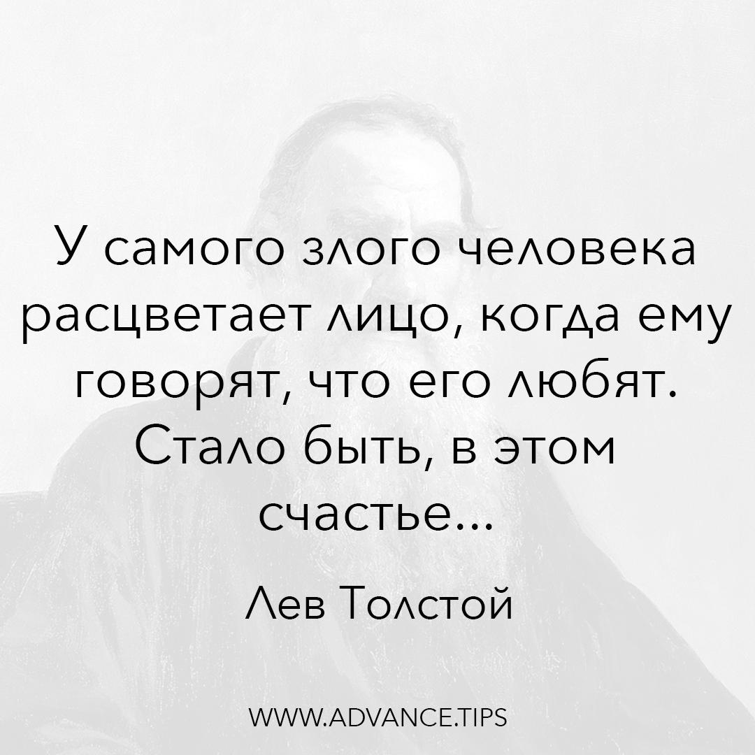 У самого злого человека расцветает лицо, когда ему говорят, что его любят. Стало быть, в этом счастье... - Лев Толстой - 10 Мудрых Мыслей.