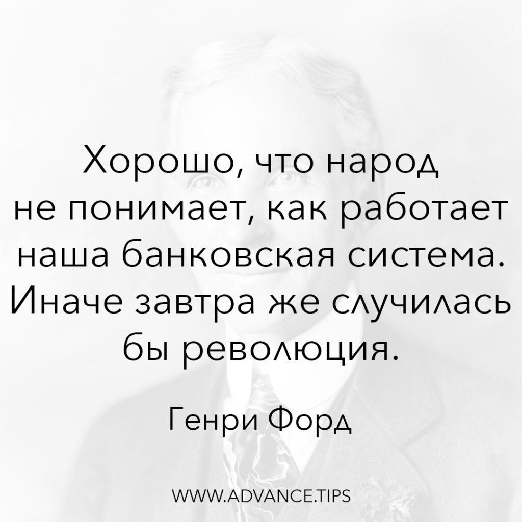 Хорошо, что народ не понимает, как работает наша банковская система. Иначе завтра же случилась бы революция. - Генри Форд - 10 Мудрых Мыслей.