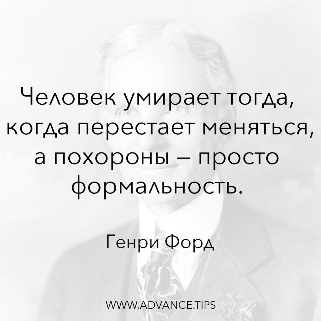 человек умирает тогда, когда перестает меняться, а похороны - просто формальность. - Генри Форд - 10 Мудрых Мыслей.