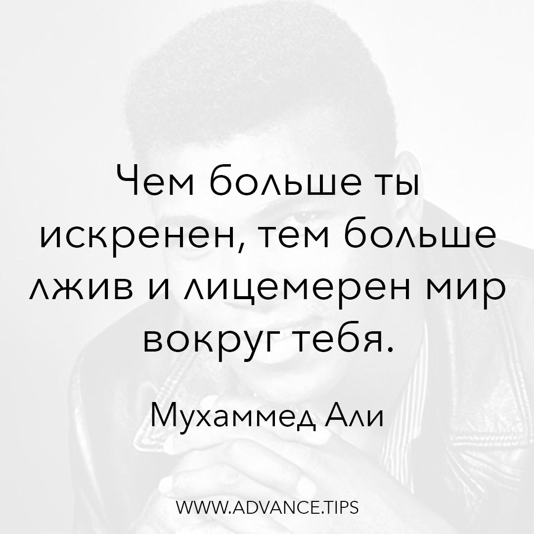 Чем больше ты искренен, тем больше лжив и лицемерен мир вокруг тебя. - Мухаммед Али - 10 Мудрых Мыслей.