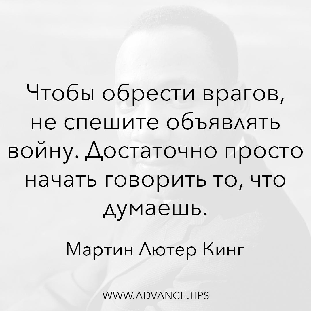 Чтобы обрести врагов, не спешите объявлять войну. Достаточно просто начать говорить то, что думаешь. - Мартин Лютер Кинг - 10 Мудрых Мыслей.