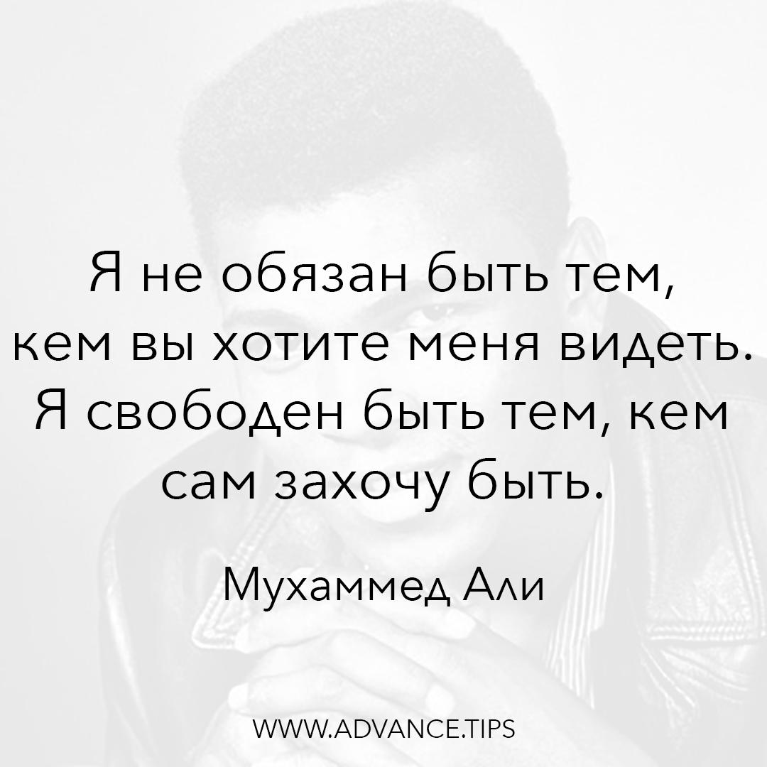 Я не обязан быть тем, кем вы хотите меня видеть. Я свободен быть тем, кем сам захочу быть. - Мухаммед Али - 10 Мудрых Мыслей.