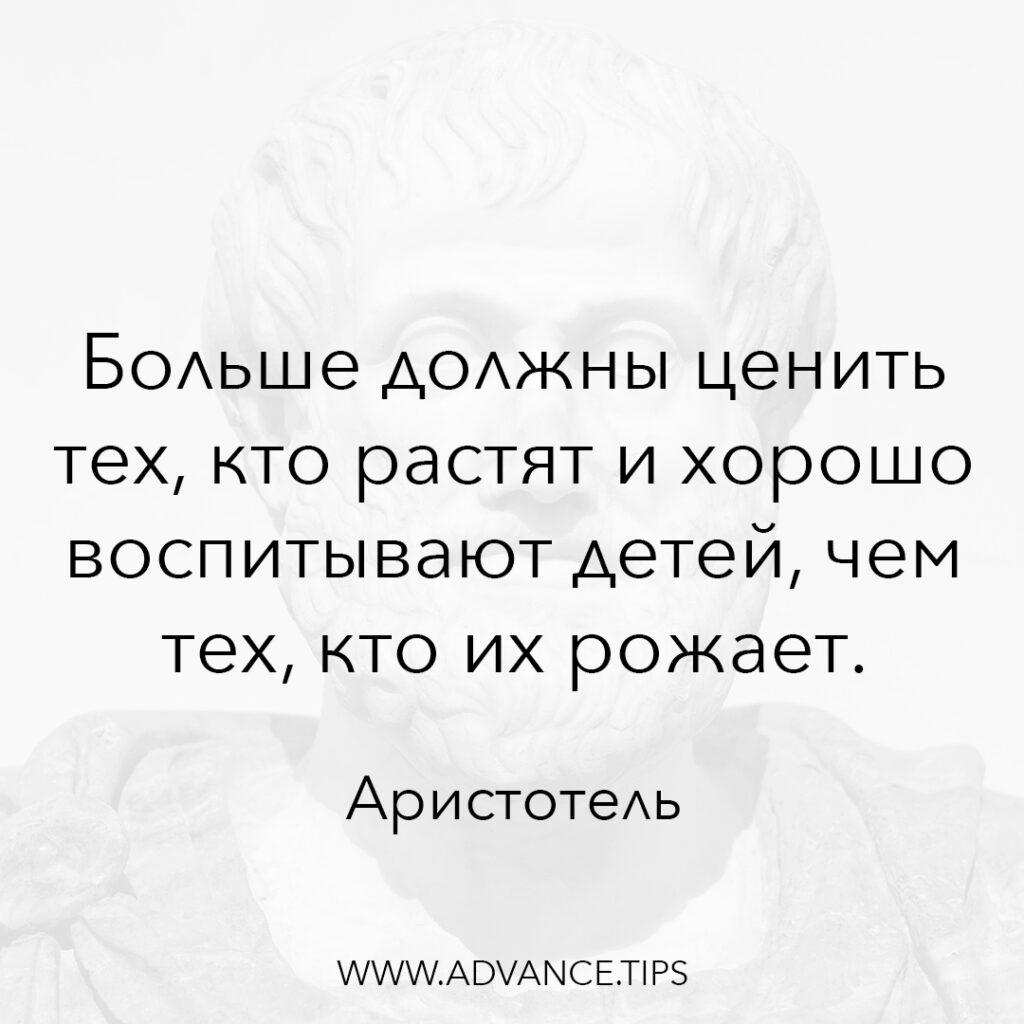 Больше должны ценить тех, кто растят и хорошо воспитывают детей, чем тех, кто их рожает. - Аристотель - 10 Мудрых Мыслей.