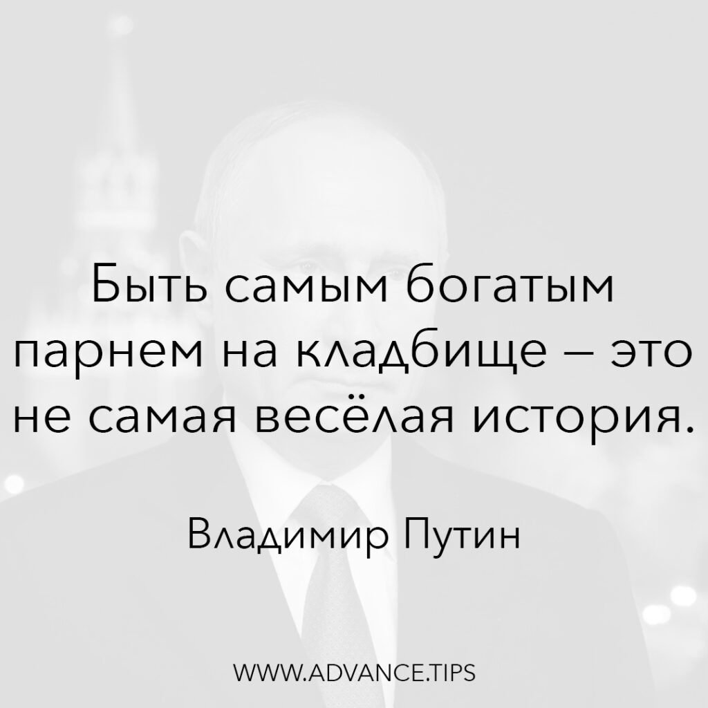 Быть самым богатым парнем на кладбище - это не самая весёлая история. - Владимир Путин - 10 Мудрых Мыслей.