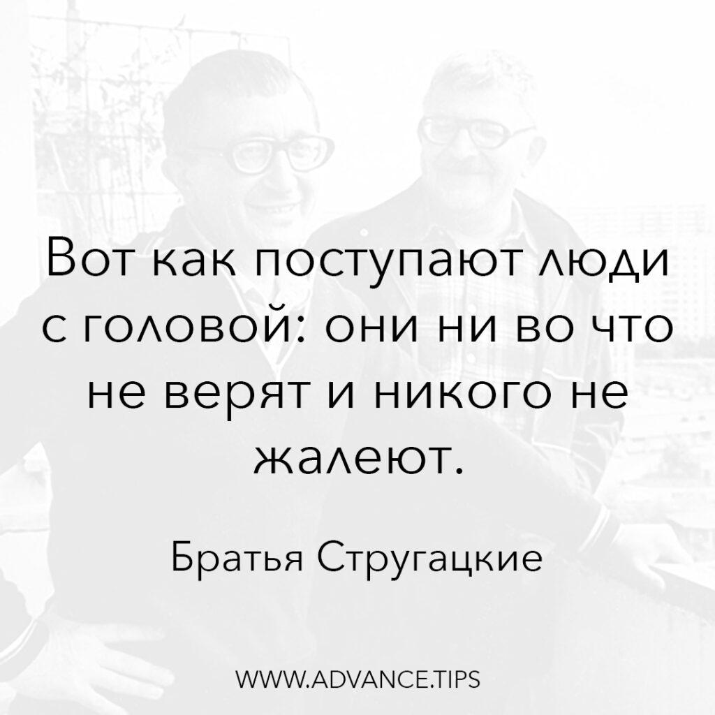 Вот как поступают люди с головой: они ни во что не верят и никого не жалеют. - Братья Стругацкие - 10 Мудрых Мыслей.